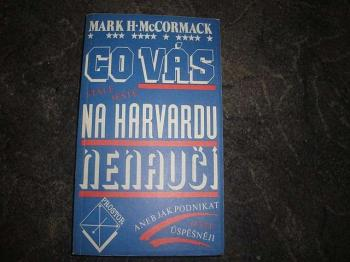 Co vás na harvardu nenaučí aneb jak podnikat ještě úspěšněji-Mark H.McCormack